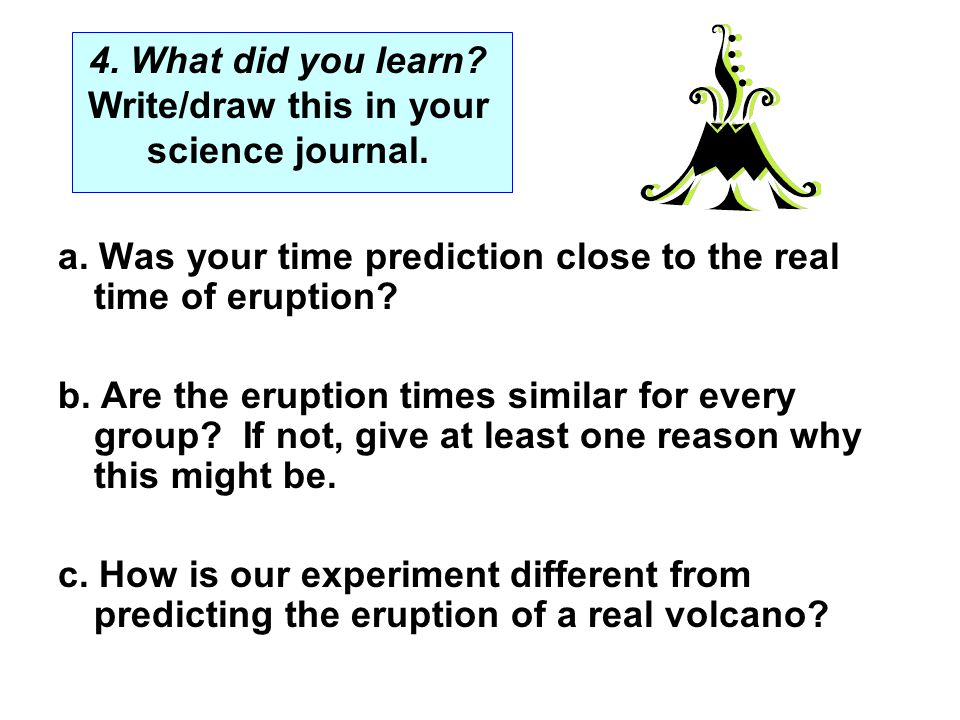 a. Was your time prediction close to the real time of eruption? b. Are the eruption times similar for every group? If not, give at least one reason wh