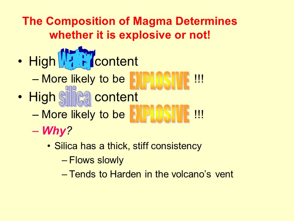 The Composition of Magma Determines whether it is explosive or not! High water content –More likely to be!!! High content –More likely to be !!! –Why?
