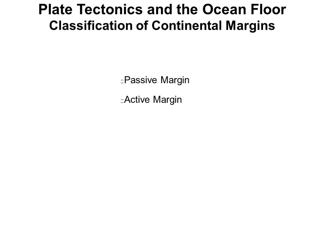 Plate Tectonics and the Ocean Floor Classification of Continental Margins • Passive Margin • Active Margin