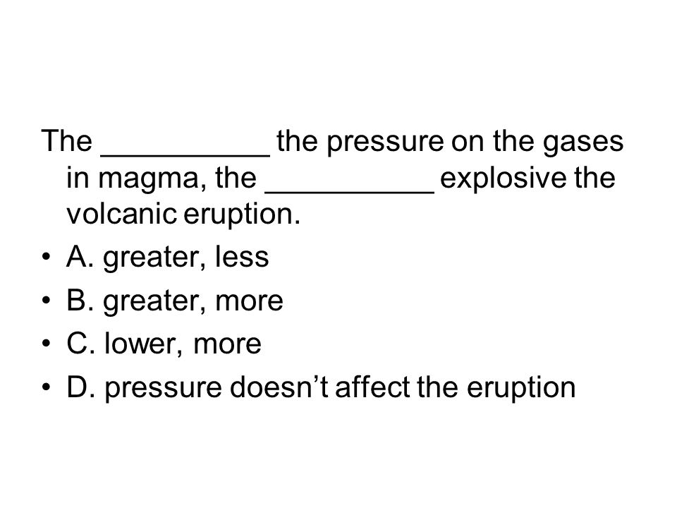 The __________ the pressure on the gases in magma, the __________ explosive the volcanic eruption. A. greater, less B. greater, more C. lower, more D.