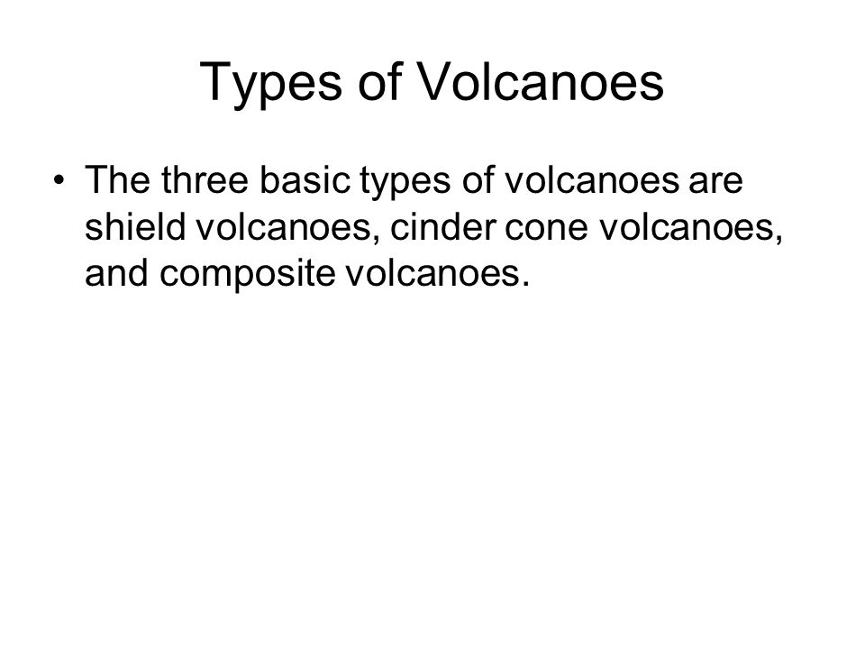 Types of Volcanoes The three basic types of volcanoes are shield volcanoes, cinder cone volcanoes, and composite volcanoes.