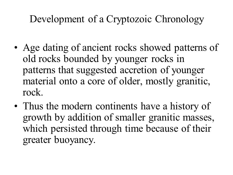 Development of a Cryptozoic Chronology Age dating of ancient rocks showed patterns of old rocks bounded by younger rocks in patterns that suggested ac