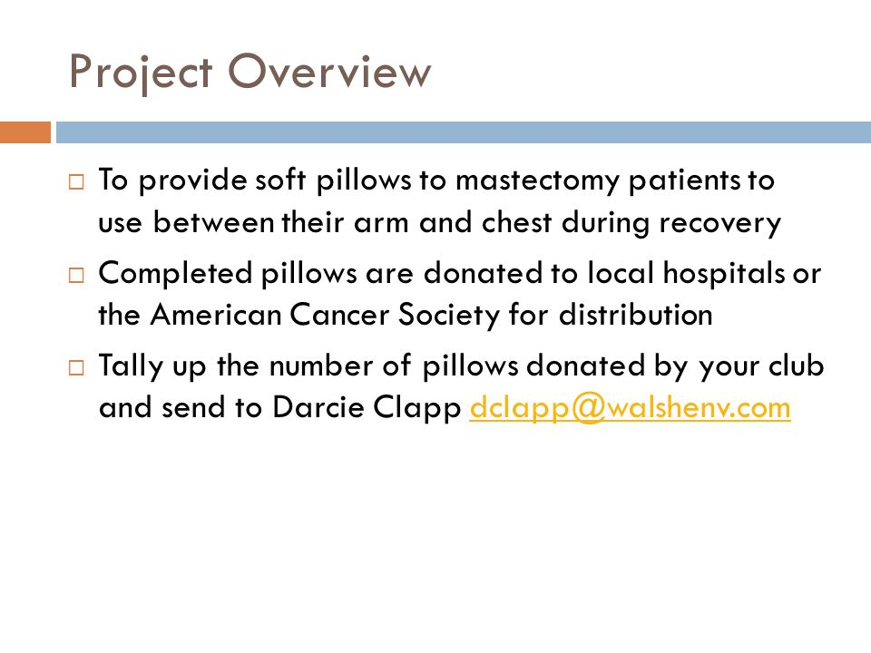 Project Overview  To provide soft pillows to mastectomy patients to use between their arm and chest during recovery  Completed pillows are donated t