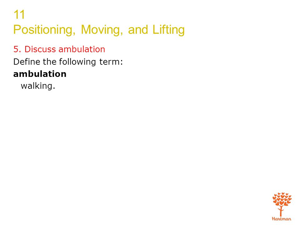 11 Positioning, Moving, and Lifting Define the following term: ambulation walking. 5. Discuss ambulation