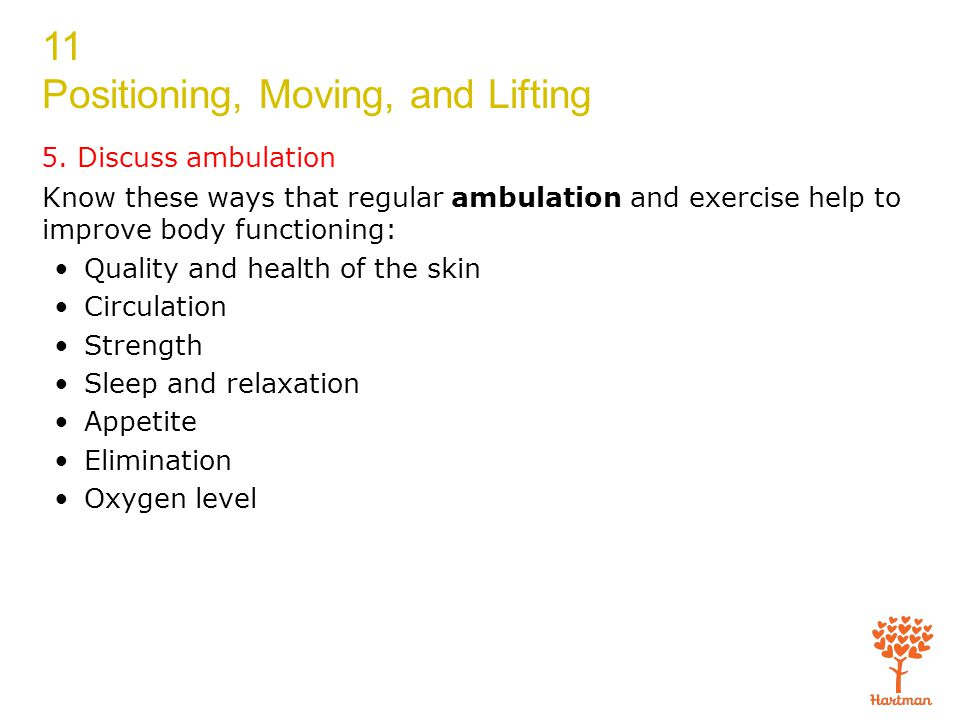 11 Positioning, Moving, and Lifting 5. Discuss ambulation Know these ways that regular ambulation and exercise help to improve body functioning: Quali