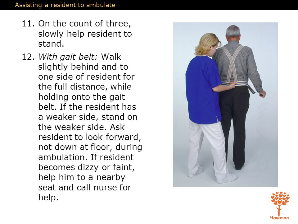 Assisting a resident to ambulate 11.On the count of three, slowly help resident to stand. 12.With gait belt: Walk slightly behind and to one side of r