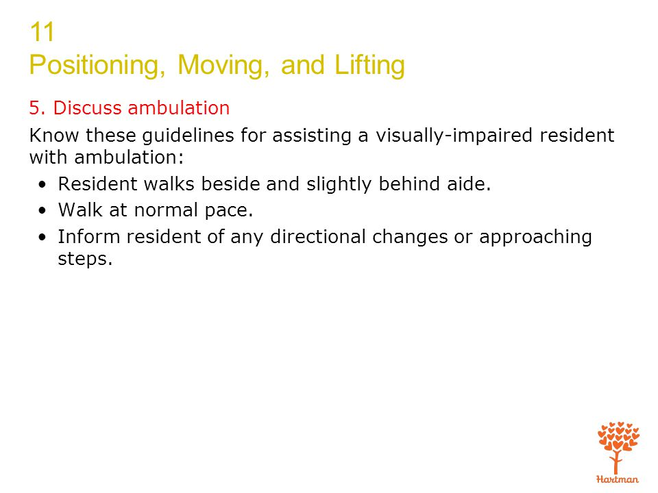 11 Positioning, Moving, and Lifting 5. Discuss ambulation Know these guidelines for assisting a visually-impaired resident with ambulation: Resident w