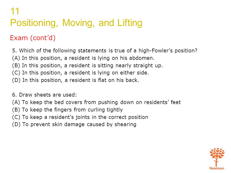 11 Positioning, Moving, and Lifting Exam (cont'd) 5. Which of the following statements is true of a high-Fowler's position? (A) In this position, a re
