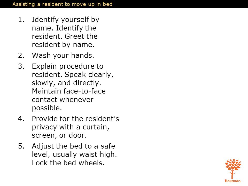 Assisting a resident to move up in bed 1.Identify yourself by name. Identify the resident. Greet the resident by name. 2.Wash your hands. 3.Explain pr