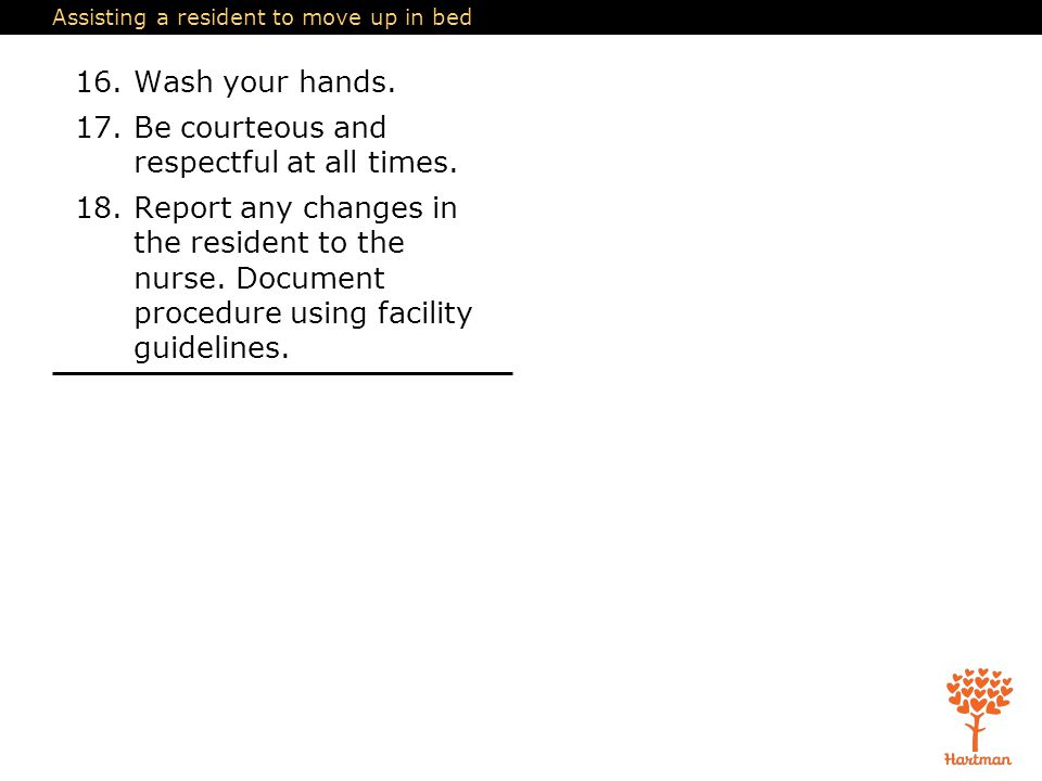 Assisting a resident to move up in bed 16.Wash your hands. 17.Be courteous and respectful at all times. 18.Report any changes in the resident to the n