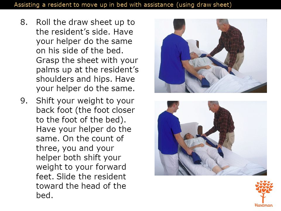 Assisting a resident to move up in bed with assistance (using draw sheet) 8.Roll the draw sheet up to the resident's side. Have your helper do the sam