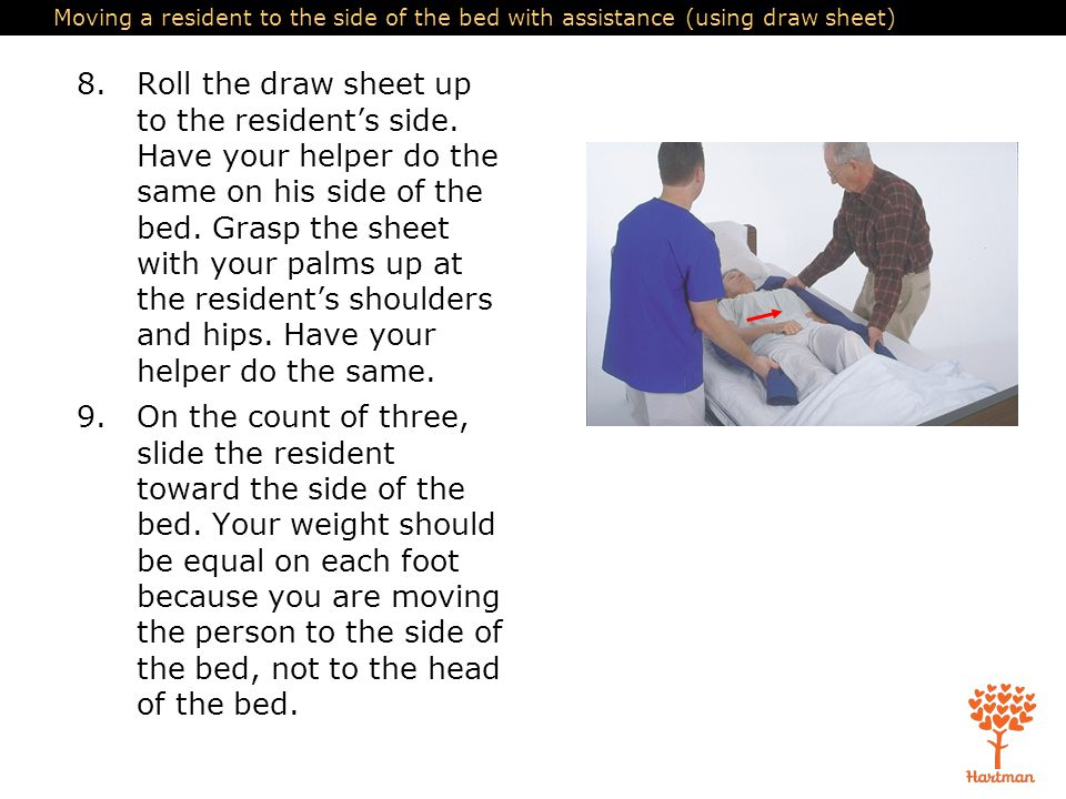 Moving a resident to the side of the bed with assistance (using draw sheet) 8.Roll the draw sheet up to the resident's side. Have your helper do the s