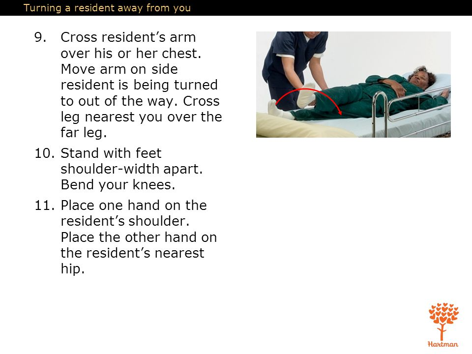 Turning a resident away from you 9.Cross resident's arm over his or her chest. Move arm on side resident is being turned to out of the way. Cross leg