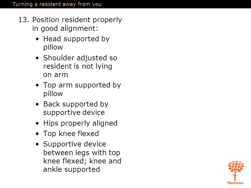 Turning a resident away from you 13.Position resident properly in good alignment: Head supported by pillow Shoulder adjusted so resident is not lying