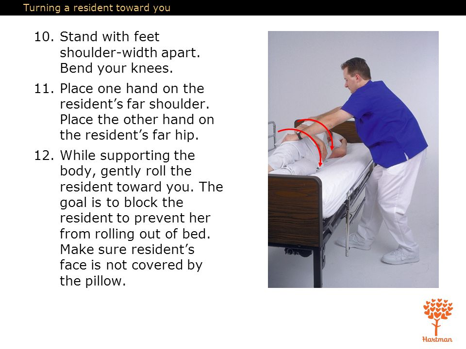 Turning a resident toward you 10.Stand with feet shoulder-width apart. Bend your knees. 11.Place one hand on the resident's far shoulder. Place the ot