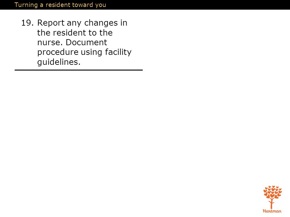 Turning a resident toward you 19.Report any changes in the resident to the nurse. Document procedure using facility guidelines.