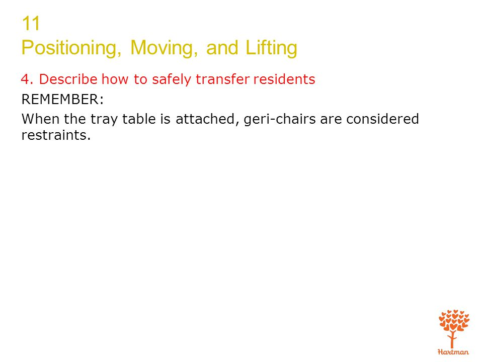 11 Positioning, Moving, and Lifting 4. Describe how to safely transfer residents REMEMBER: When the tray table is attached, geri-chairs are considered