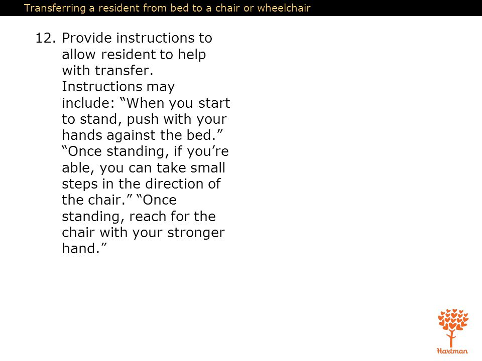 Transferring a resident from bed to a chair or wheelchair 12.Provide instructions to allow resident to help with transfer. Instructions may include: ""
