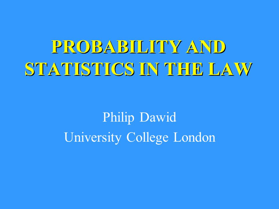 PROBABILITY AND STATISTICS IN THE LAW Philip Dawid University College London