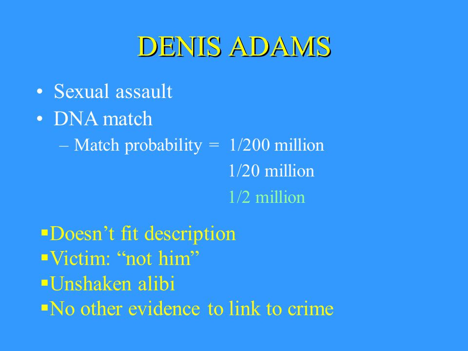 DENIS ADAMS –Match probability = 1/200 million 1/20 million 1/2 million  Doesn't fit description  Victim: not him  Unshaken alibi  No other evidence to link to crime Sexual assault DNA match
