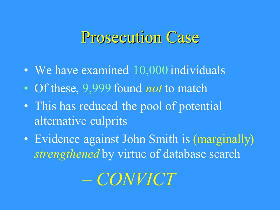 Prosecution Case We have examined 10,000 individuals Of these, 9,999 found not to match This has reduced the pool of potential alternative culprits Evidence against John Smith is (marginally) strengthened by virtue of database search – CONVICT