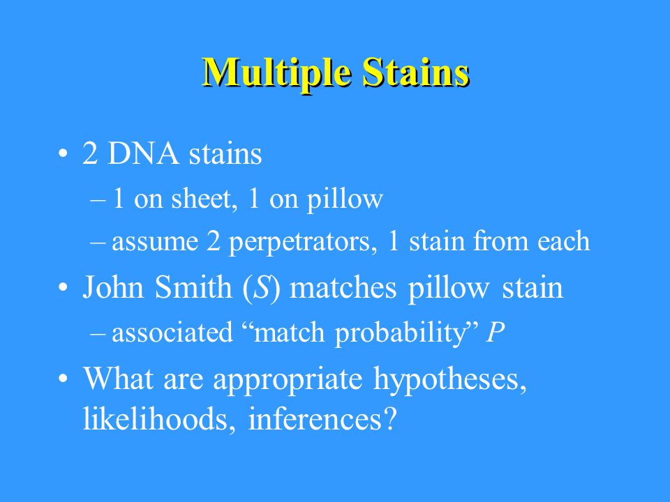 Multiple Stains 2 DNA stains –1 on sheet, 1 on pillow –assume 2 perpetrators, 1 stain from each John Smith (S) matches pillow stain –associated match probability P What are appropriate hypotheses, likelihoods, inferences?
