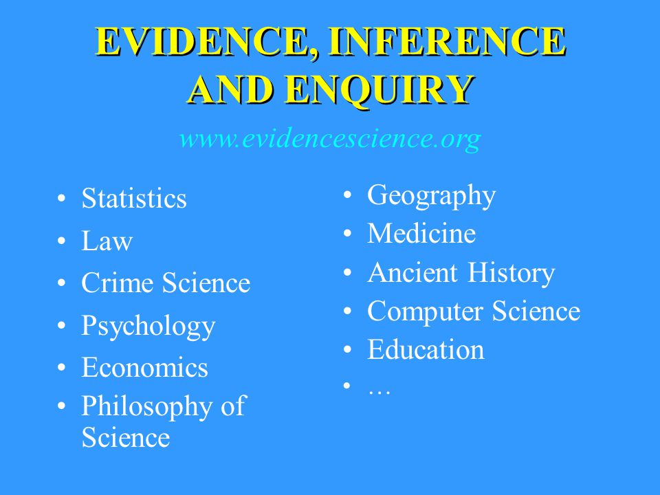 Statistics Law Crime Science Psychology Economics Philosophy of Science Geography Medicine Ancient History Computer Science Education … EVIDENCE, INFERENCE AND ENQUIRY www.evidencescience.org