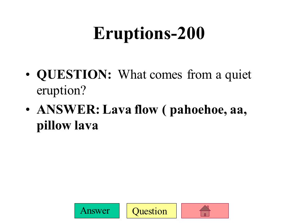 Question Answer Eruptions-100 QUESTION : What are the two types of eruptions? ANSWER : Quiet and explosive