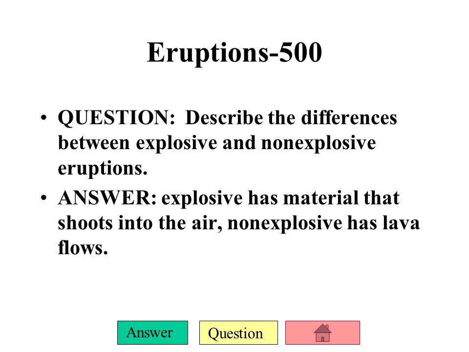 Question Answer Eruptions -400 QUESTION: This often erupts down the side of a volcanic mountain in an explosive eruption. ANSWER: Pyroclastic flow