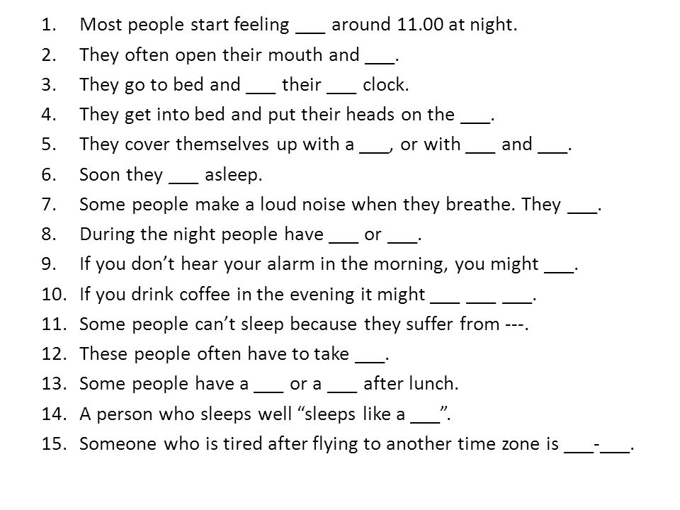1.Most people start feeling ___ around 11.00 at night. 2.They often open their mouth and ___. 3.They go to bed and ___ their ___ clock. 4.They get int