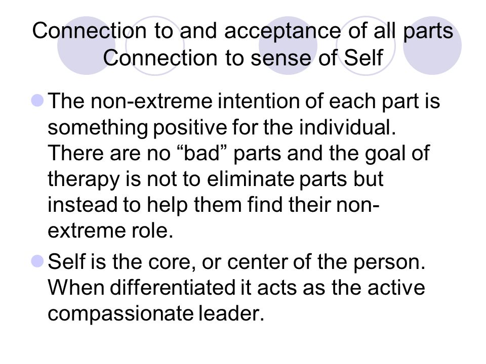 Connection to and acceptance of all parts Connection to sense of Self The non-extreme intention of each part is something positive for the individual.