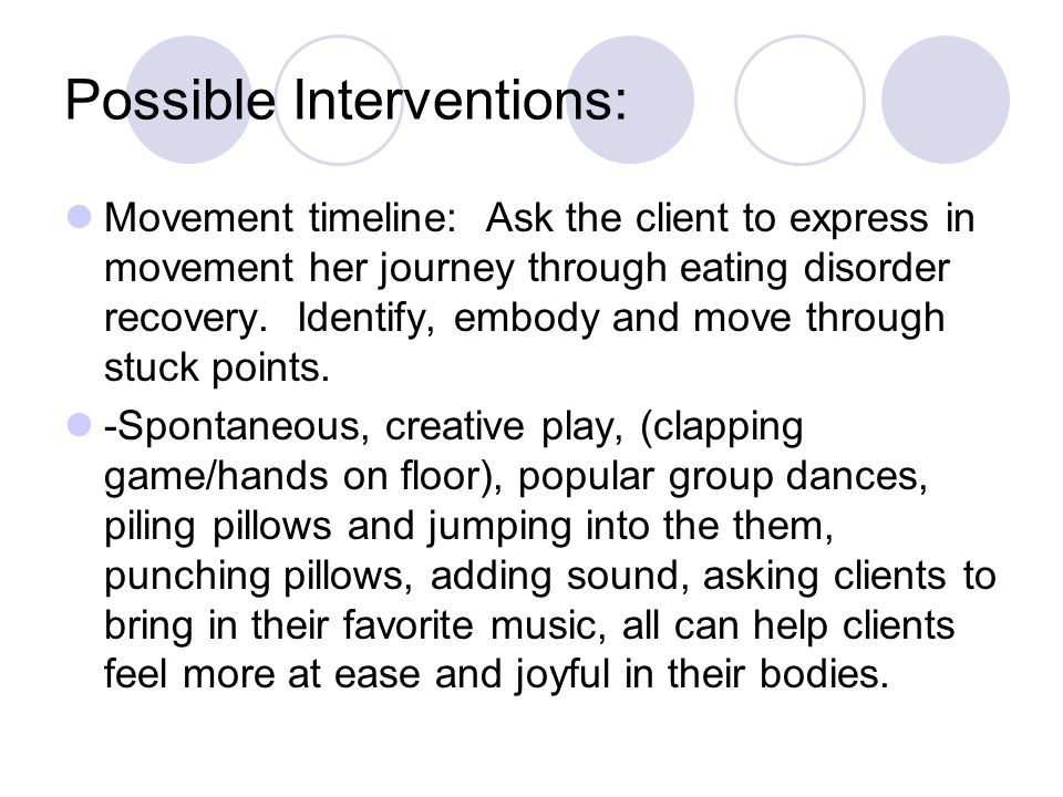 Possible Interventions: Movement timeline: Ask the client to express in movement her journey through eating disorder recovery.