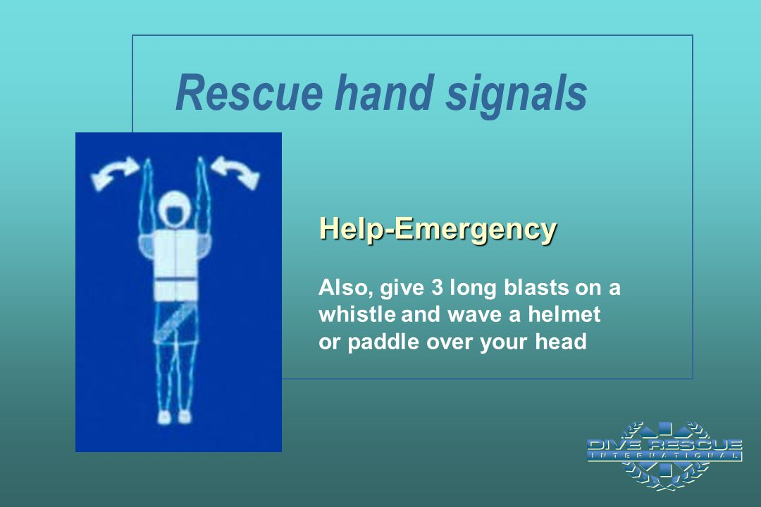 Rescue hand signals Help-Emergency Also, give 3 long blasts on a whistle and wave a helmet or paddle over your head