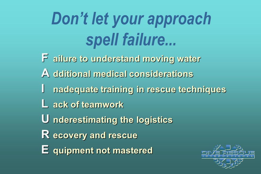 Don't let your approach spell failure... F ailure to understand moving water A dditional medical considerations I nadequate training in rescue techniq