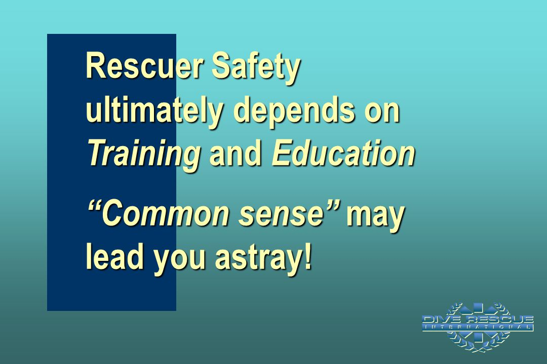 """Rescuer Safety ultimately depends on Training and Education """"Common sense"""" may lead you astray!"""