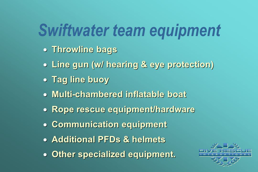 Swiftwater team equipment  Throwline bags  Line gun (w/ hearing & eye protection)  Tag line buoy  Multi-chambered inflatable boat  Rope rescue eq