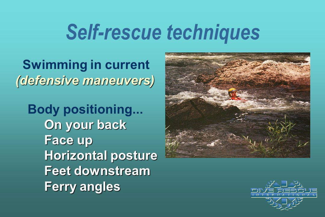 Self-rescue techniques (defensive maneuvers) On your back Face up Horizontal posture Feet downstream Ferry angles Swimming in current (defensive maneu
