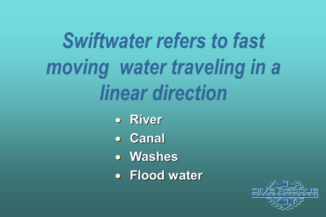 Swiftwater refers to fast moving water traveling in a linear direction  River  Canal  Washes  Flood water