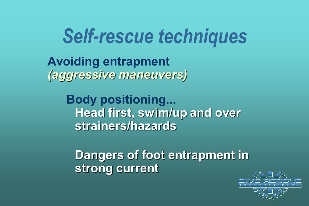 Self-rescue techniques (aggressive maneuvers) Head first, swim/up and over strainers/hazards Avoiding entrapment (aggressive maneuvers) Body positioni