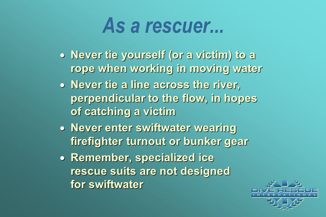As a rescuer...  Never tie yourself (or a victim) to a rope when working in moving water  Never tie a line across the river, perpendicular to the fl