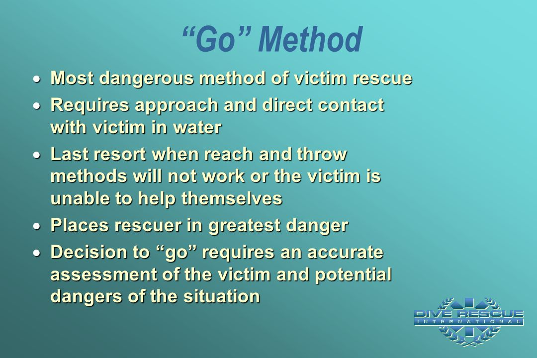 """""""Go"""" Method  Most dangerous method of victim rescue  Requires approach and direct contact with victim in water  Last resort when reach and throw me"""