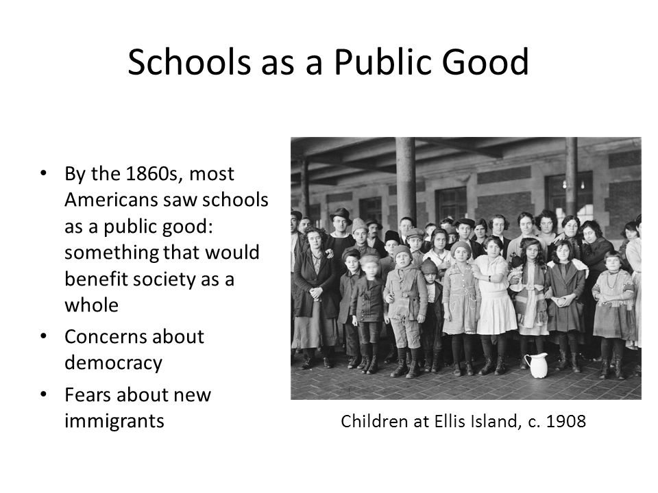 Schools as a Public Good By the 1860s, most Americans saw schools as a public good: something that would benefit society as a whole Concerns about democracy Fears about new immigrants Children at Ellis Island, c.