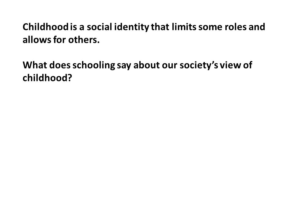 Childhood is a social identity that limits some roles and allows for others.