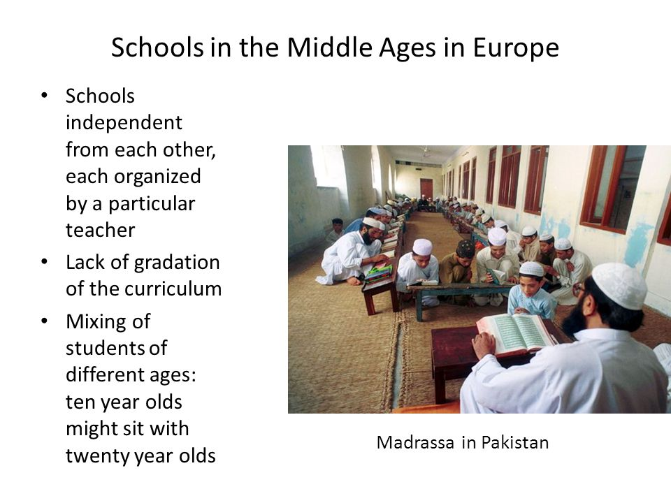 Schools in the Middle Ages in Europe Schools independent from each other, each organized by a particular teacher Lack of gradation of the curriculum Mixing of students of different ages: ten year olds might sit with twenty year olds Madrassa in Pakistan