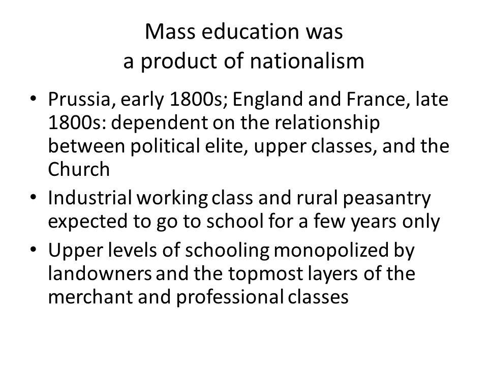 Mass education was a product of nationalism Prussia, early 1800s; England and France, late 1800s: dependent on the relationship between political elite, upper classes, and the Church Industrial working class and rural peasantry expected to go to school for a few years only Upper levels of schooling monopolized by landowners and the topmost layers of the merchant and professional classes