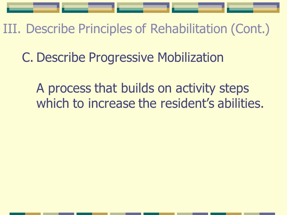 III. Describe Principles of Rehabilitation (Cont.) 5.Encourage to do part of bathing, dressing, grooming and other ADL's. Provide passive range of mot