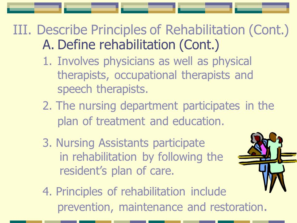 III. Describe Principles of Rehabilitation A.Define rehabilitation Process of treatment and education that leads the disabled person to attain maximum