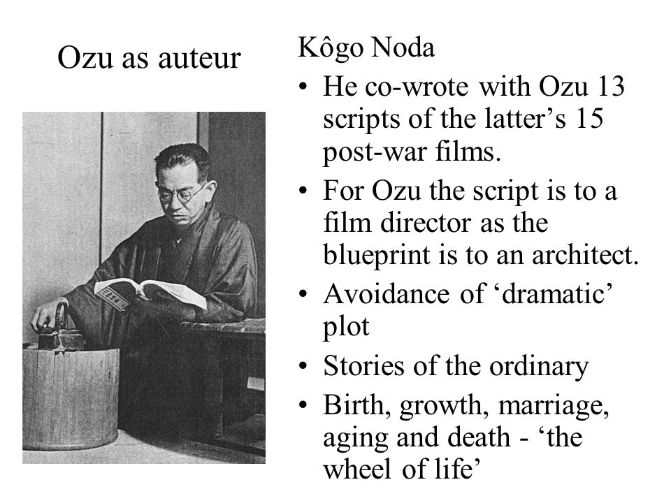 Ozu as auteur Kôgo Noda He co-wrote with Ozu 13 scripts of the latter's 15 post-war films.