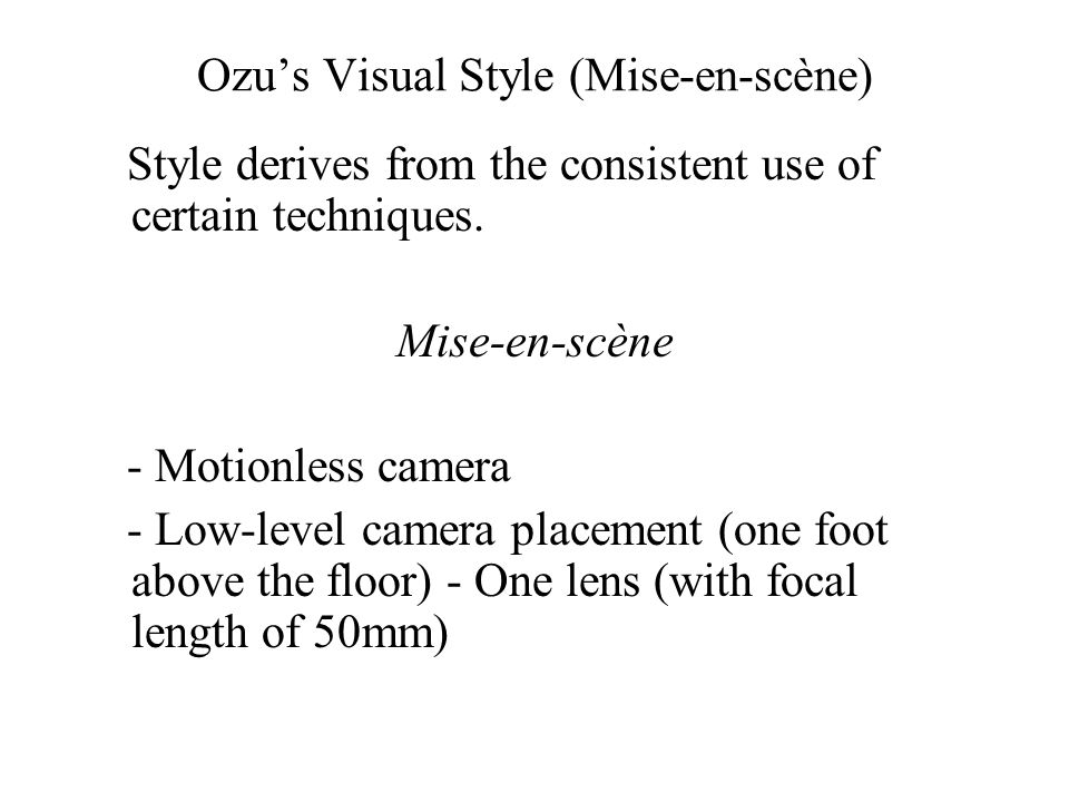 Ozu's Visual Style (Mise-en-scène) Style derives from the consistent use of certain techniques.