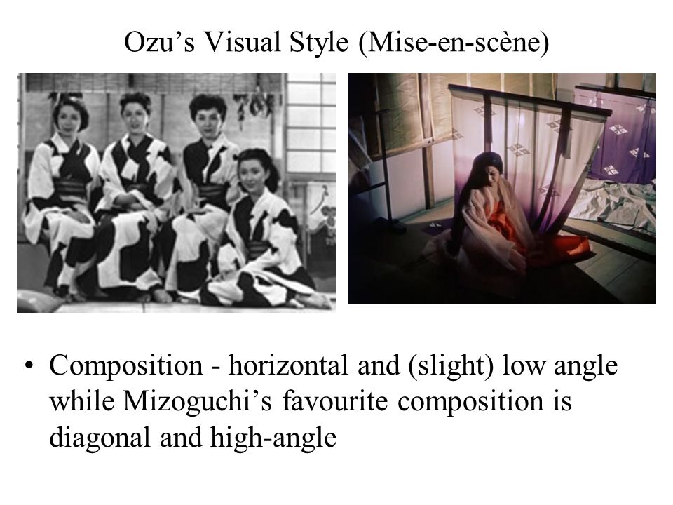 Ozu's Visual Style (Mise-en-scène) Composition - horizontal and (slight) low angle while Mizoguchi's favourite composition is diagonal and high-angle